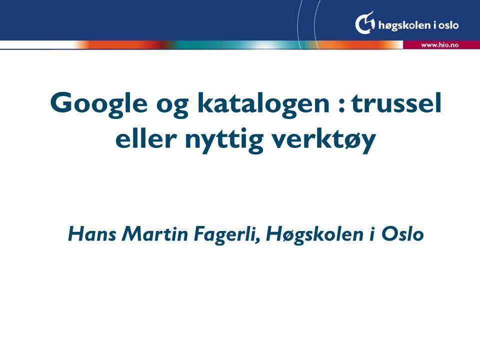 Google og katalogen : trussel eller nyttig verktøy Hans Martin Fagerli, Høgskolen i Oslo