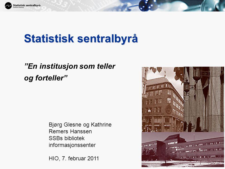 1 1 Statistisk sentralbyrå En institusjon som teller og forteller Bjørg Glesne og Kathrine Remers Hanssen SSBs bibliotek informasjonssenter HIO, 7.