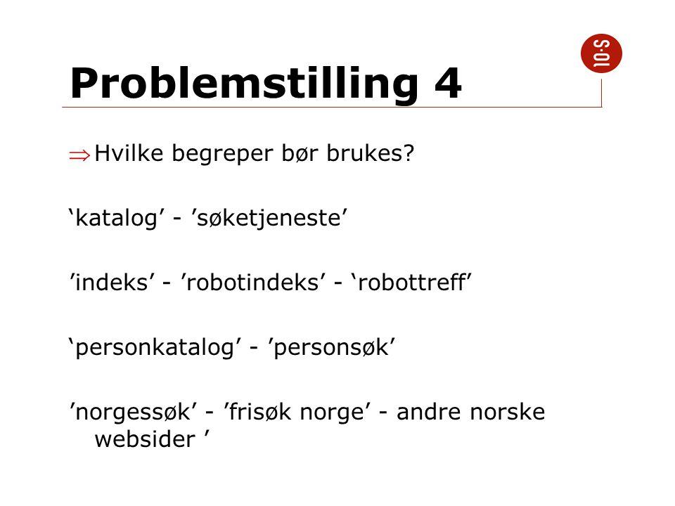 Problemstilling 4 Hvilke begreper bør brukes? 'katalog' - 'søketjeneste' 'indeks' - 'robotindeks' - 'robottreff' 'personkatalog' - 'personsøk' 'norge