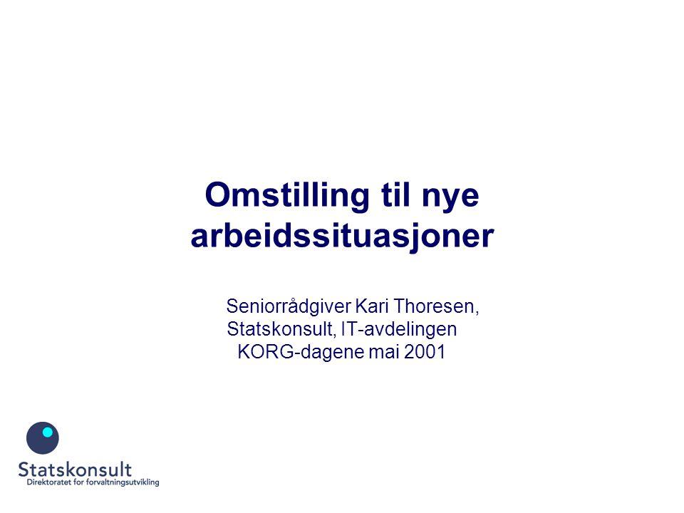 Omstilling til nye arbeidssituasjoner Seniorrådgiver Kari Thoresen, Statskonsult, IT-avdelingen KORG-dagene mai 2001