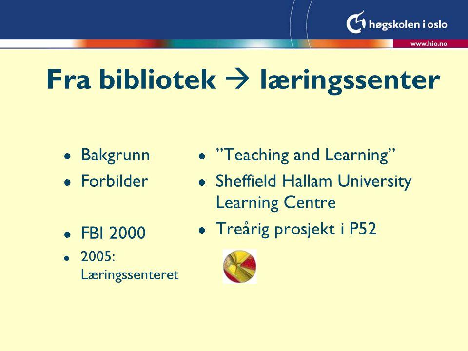 Fra bibliotek  læringssenter l Bakgrunn l Forbilder l FBI 2000 l 2005: Læringssenteret l Teaching and Learning l Sheffield Hallam University Learning Centre l Treårig prosjekt i P52
