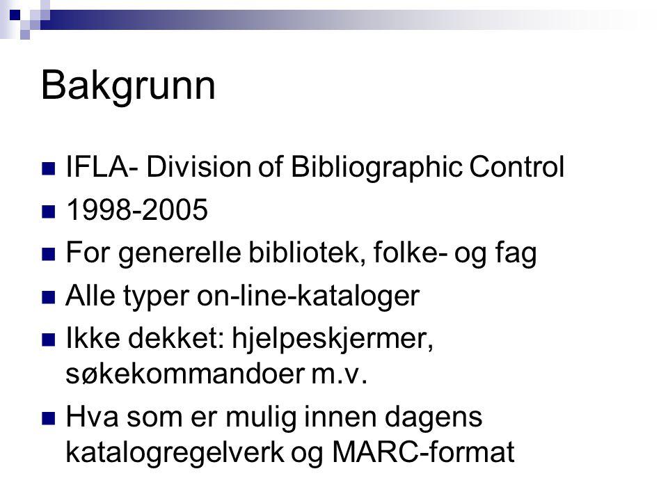 Bakgrunn IFLA- Division of Bibliographic Control 1998-2005 For generelle bibliotek, folke- og fag Alle typer on-line-kataloger Ikke dekket: hjelpeskje