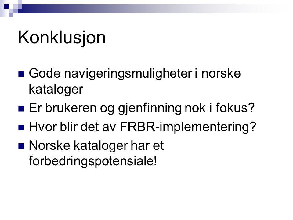 Konklusjon Gode navigeringsmuligheter i norske kataloger Er brukeren og gjenfinning nok i fokus? Hvor blir det av FRBR-implementering? Norske kataloge