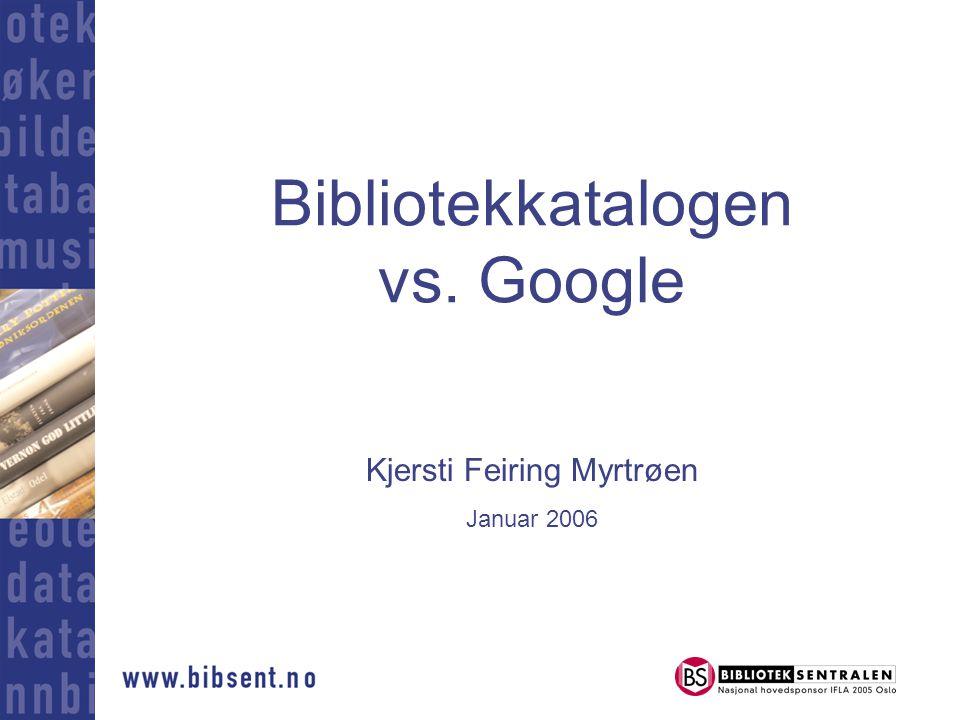 Bibliotekkatalogen vs. Google Kjersti Feiring Myrtrøen Januar 2006