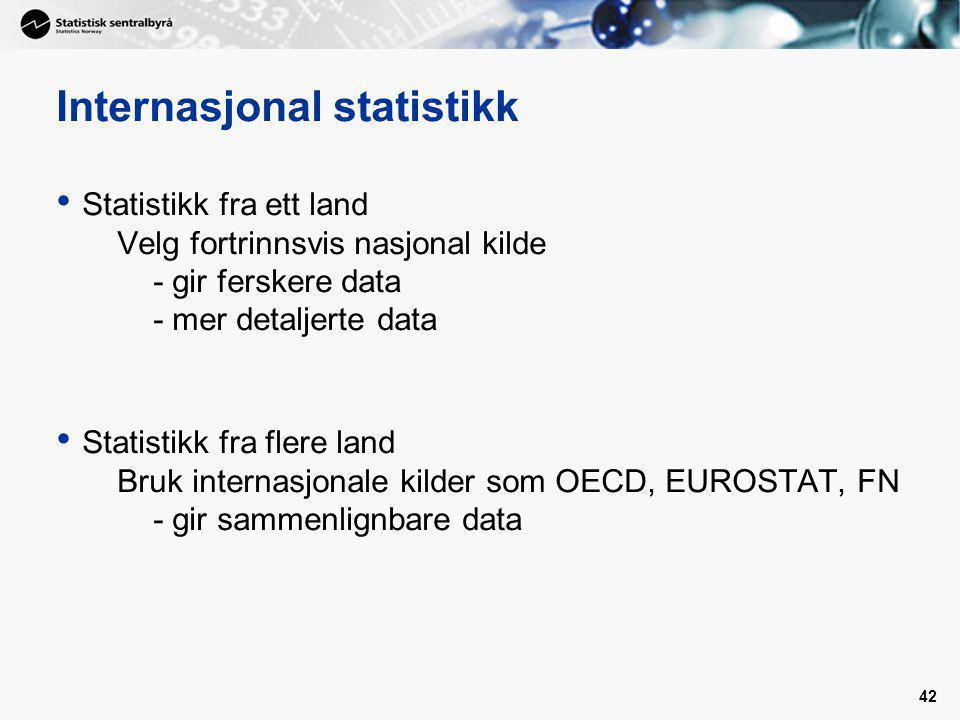 42 Internasjonal statistikk Statistikk fra ett land Velg fortrinnsvis nasjonal kilde - gir ferskere data - mer detaljerte data Statistikk fra flere land Bruk internasjonale kilder som OECD, EUROSTAT, FN - gir sammenlignbare data
