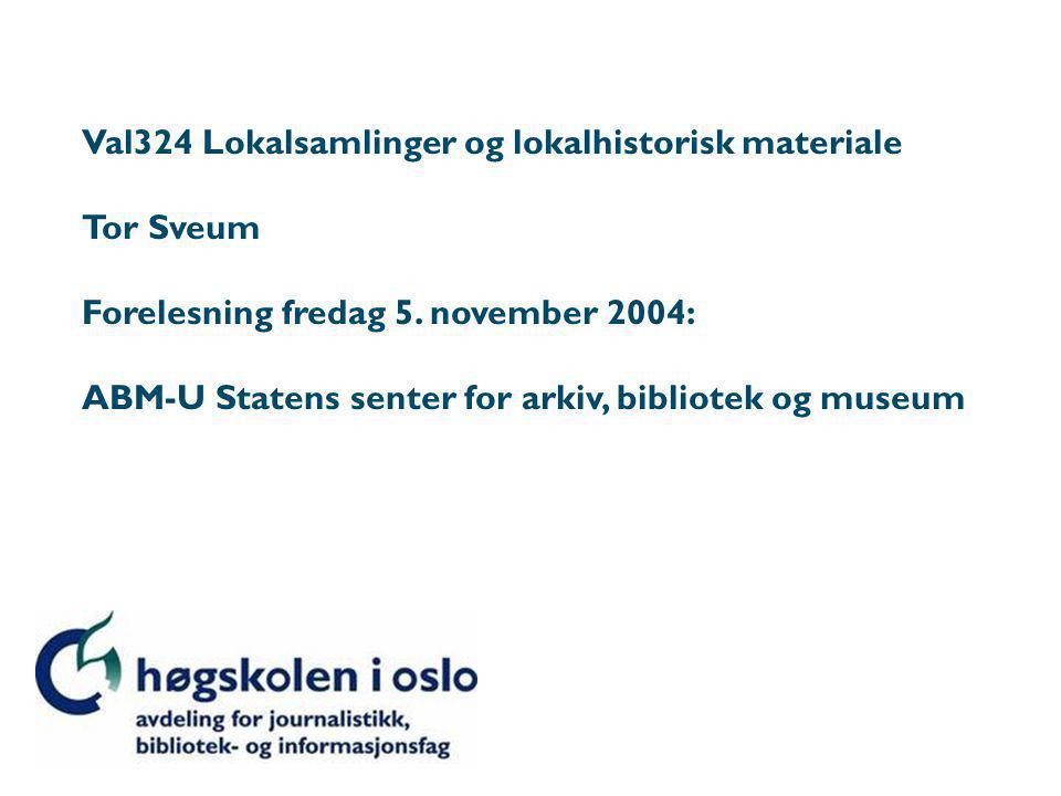 Val324 Lokalsamlinger og lokalhistorisk materiale Tor Sveum Forelesning fredag 5.