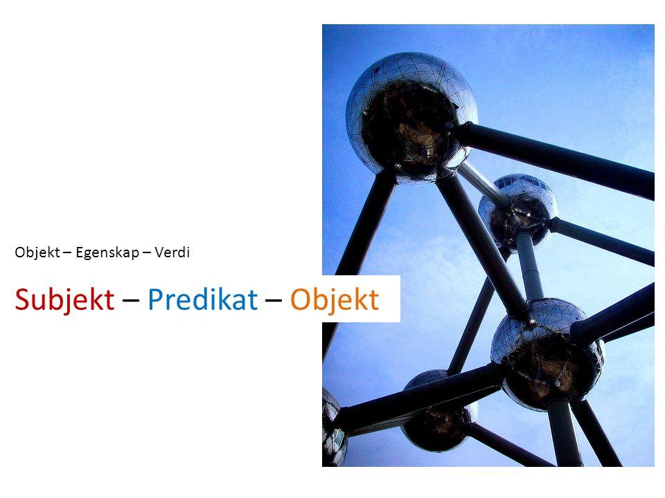 Objekt – Egenskap – Verdi Subjekt – Predikat – Objekt