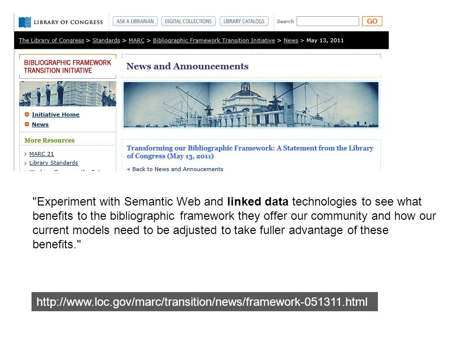 Experiment with Semantic Web and linked data technologies to see what benefits to the bibliographic framework they offer our community and how our current models need to be adjusted to take fuller advantage of these benefits. http://www.loc.gov/marc/transition/news/framework-051311.html