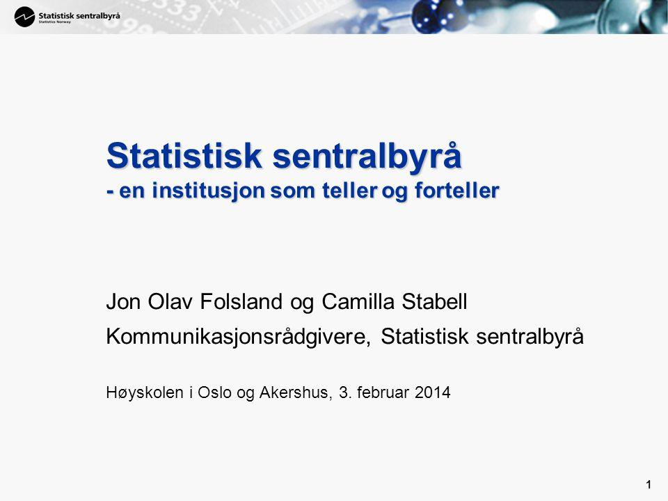 1 Statistisk sentralbyrå - en institusjon som teller og forteller Jon Olav Folsland og Camilla Stabell Kommunikasjonsrådgivere, Statistisk sentralbyrå