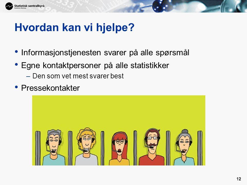 12 Hvordan kan vi hjelpe? Informasjonstjenesten svarer på alle spørsmål Egne kontaktpersoner på alle statistikker –Den som vet mest svarer best Presse