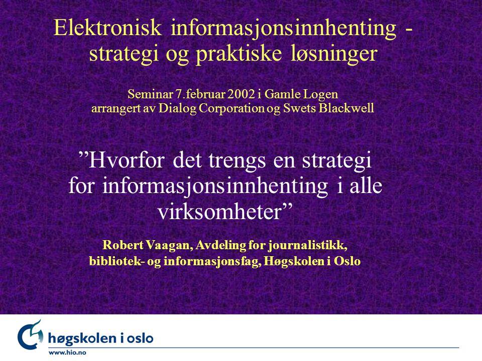 Elektronisk informasjonsinnhenting - strategi og praktiske løsninger Seminar 7.februar 2002 i Gamle Logen arrangert av Dialog Corporation og Swets Blackwell Hvorfor det trengs en strategi for informasjonsinnhenting i alle virksomheter Robert Vaagan, Avdeling for journalistikk, bibliotek- og informasjonsfag, Høgskolen i Oslo