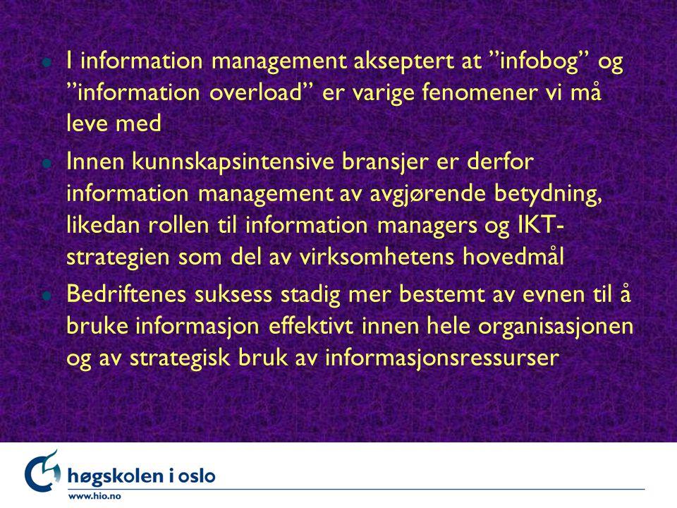 l I information management akseptert at infobog og information overload er varige fenomener vi må leve med l Innen kunnskapsintensive bransjer er derfor information management av avgjørende betydning, likedan rollen til information managers og IKT- strategien som del av virksomhetens hovedmål l Bedriftenes suksess stadig mer bestemt av evnen til å bruke informasjon effektivt innen hele organisasjonen og av strategisk bruk av informasjonsressurser
