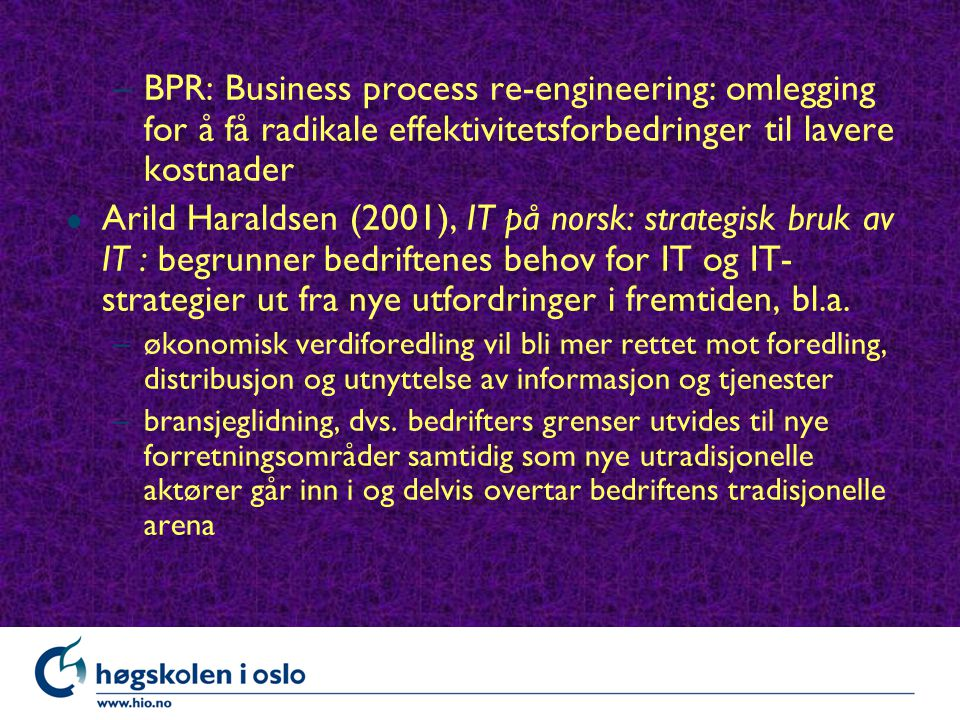 –BPR: Business process re-engineering: omlegging for å få radikale effektivitetsforbedringer til lavere kostnader l Arild Haraldsen (2001), IT på norsk: strategisk bruk av IT : begrunner bedriftenes behov for IT og IT- strategier ut fra nye utfordringer i fremtiden, bl.a.