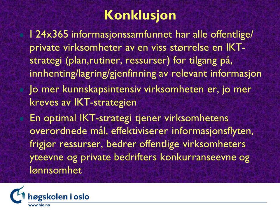 Konklusjon l I 24x365 informasjonssamfunnet har alle offentlige/ private virksomheter av en viss størrelse en IKT- strategi (plan,rutiner, ressurser) for tilgang på, innhenting/lagring/gjenfinning av relevant informasjon l Jo mer kunnskapsintensiv virksomheten er, jo mer kreves av IKT-strategien En optimal IKT-strategi tjener virksomhetens overordnede mål, effektiviserer informasjonsflyten, frigjør ressurser, bedrer offentlige virksomheters yteevne og private bedrifters konkurranseevne og lønnsomhet