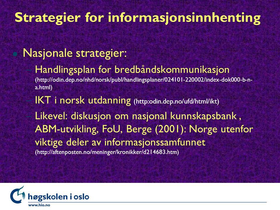 Strategier for informasjonsinnhenting l Nasjonale strategier: –Handlingsplan for bredbåndskommunikasjon (http://odin.dep.no/nhd/norsk/publ/handlingsplaner/024101-220002/index-dok000-b-n- a.html) –IKT i norsk utdanning (http:odin.dep.no/ufd/html/ikt) –Likevel: diskusjon om nasjonal kunnskapsbank, ABM-utvikling, FoU, Berge (2001): Norge utenfor viktige deler av informasjonssamfunnet (http://aftenposten.no/meninger/kronikker/d214683.htm)