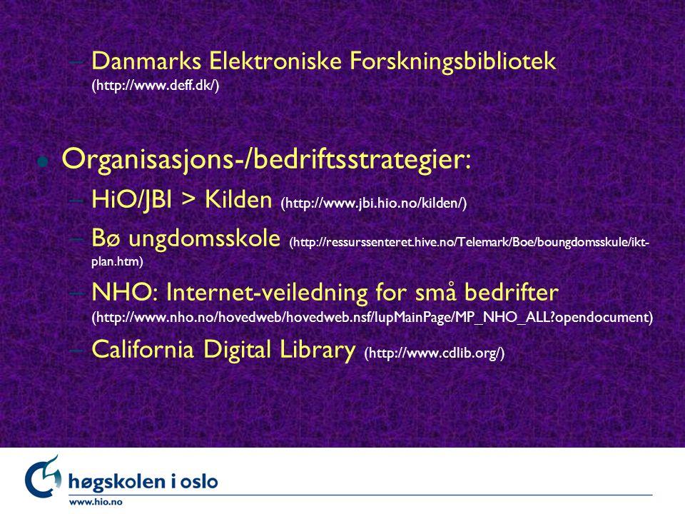 –Danmarks Elektroniske Forskningsbibliotek (http://www.deff.dk/) l Organisasjons-/bedriftsstrategier: –HiO/JBI > Kilden (http://www.jbi.hio.no/kilden/) –Bø ungdomsskole (http://ressurssenteret.hive.no/Telemark/Boe/boungdomsskule/ikt- plan.htm) –NHO: Internet-veiledning for små bedrifter (http://www.nho.no/hovedweb/hovedweb.nsf/lupMainPage/MP_NHO_ALL opendocument) –California Digital Library (http://www.cdlib.org/)