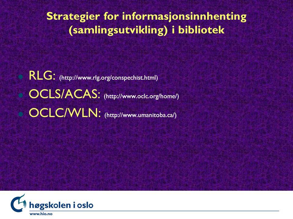 Strategier for informasjonsinnhenting (samlingsutvikling) i bibliotek l RLG: (http://www.rlg.org/conspechist.html) l OCLS/ACAS: (http://www.oclc.org/home/) l OCLC/WLN: (http://www.umanitoba.ca/)