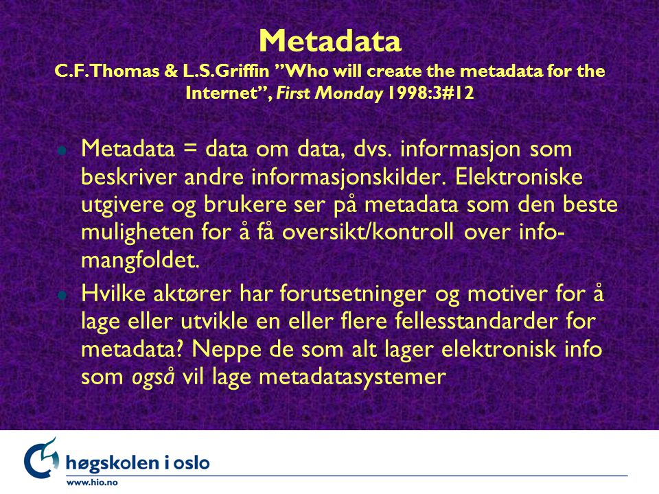 "Metadata C.F.Thomas & L.S.Griffin ""Who will create the metadata for the Internet"", First Monday 1998:3#12 l Metadata = data om data, dvs. informasjon"
