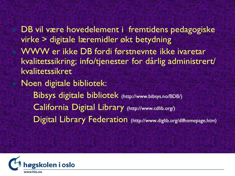 l DB vil være hovedelement i fremtidens pedagogiske virke > digitale læremidler økt betydning l WWW er ikke DB fordi førstnevnte ikke ivaretar kvalitetssikring; info/tjenester for dårlig administrert/ kvalitetssikret l Noen digitale bibliotek: –Bibsys digitale bibliotek (http://www.bibsys.no/BDB/) –California Digital Library (http://www.cdlib.org/) –Digital Library Federation (http://www.diglib.org/dlfhomepage.htm)
