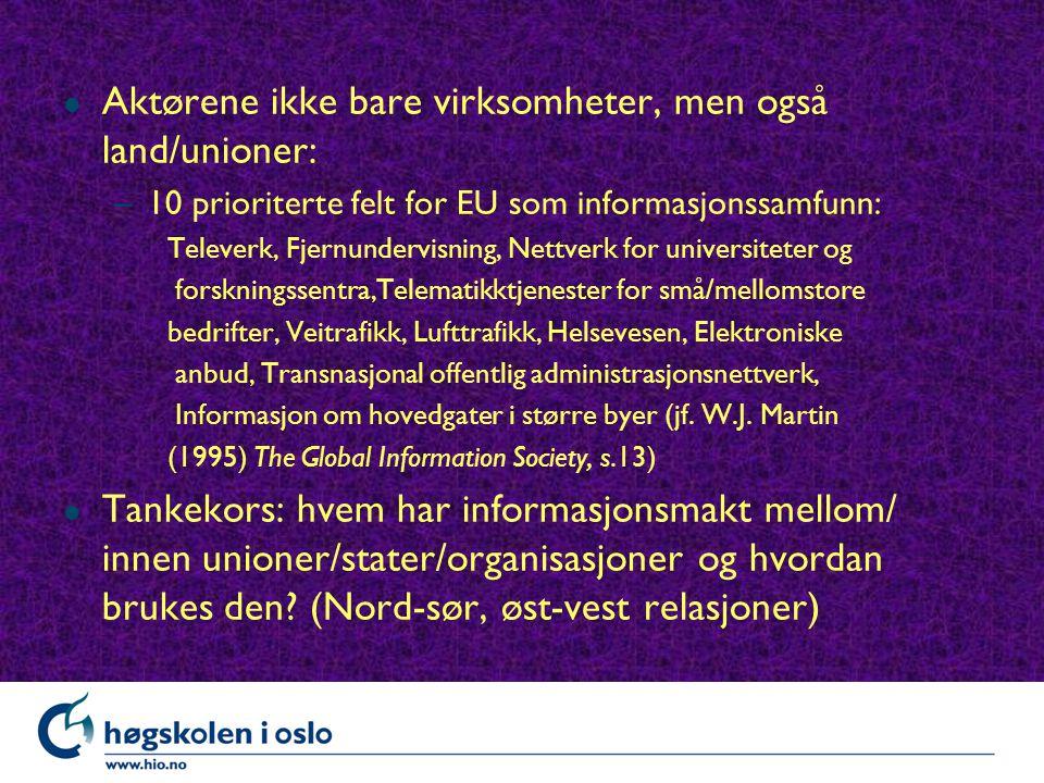 l Aktørene ikke bare virksomheter, men også land/unioner: –10 prioriterte felt for EU som informasjonssamfunn: Televerk, Fjernundervisning, Nettverk for universiteter og forskningssentra,Telematikktjenester for små/mellomstore bedrifter, Veitrafikk, Lufttrafikk, Helsevesen, Elektroniske anbud, Transnasjonal offentlig administrasjonsnettverk, Informasjon om hovedgater i større byer (jf.