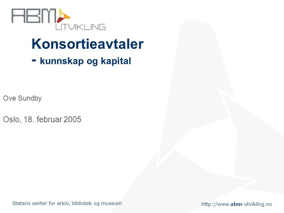 http://www.abm-utvikling.no Statens senter for arkiv, bibliotek og museum Konsortieavtaler - kunnskap og kapital Ove Sundby Oslo, 18. februar 2005