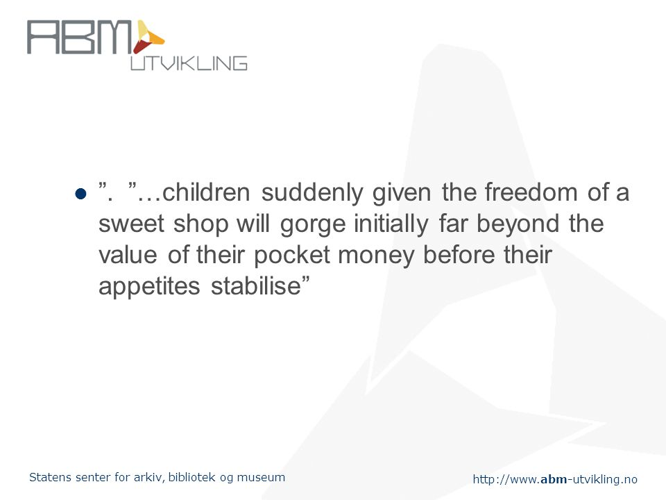 "http://www.abm-utvikling.no Statens senter for arkiv, bibliotek og museum "". ""…children suddenly given the freedom of a sweet shop will gorge initiall"