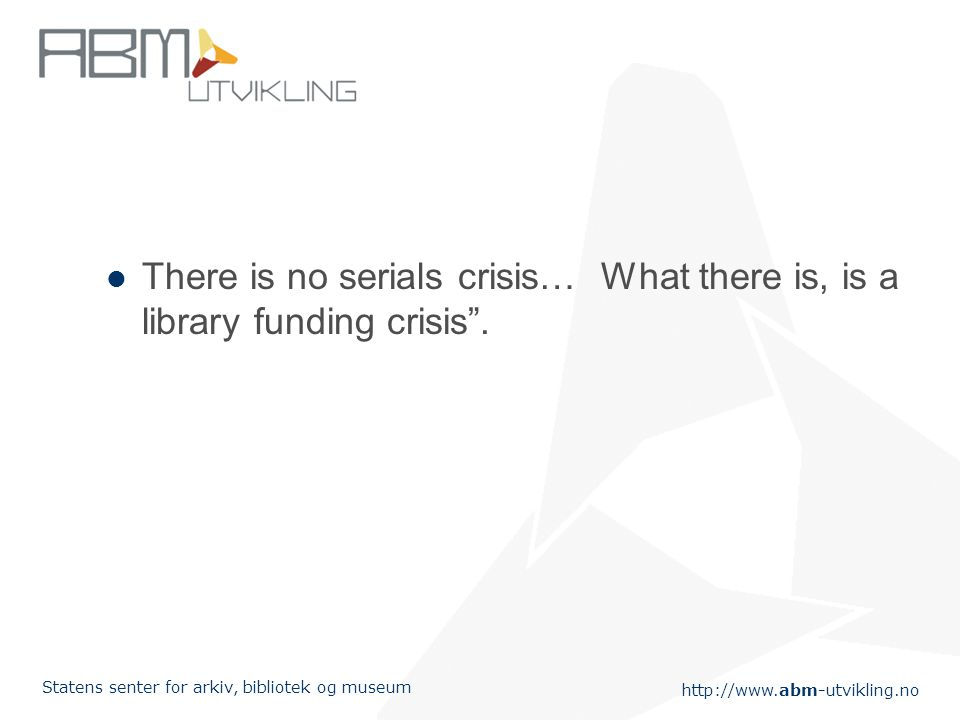 "http://www.abm-utvikling.no Statens senter for arkiv, bibliotek og museum There is no serials crisis… What there is, is a library funding crisis""."