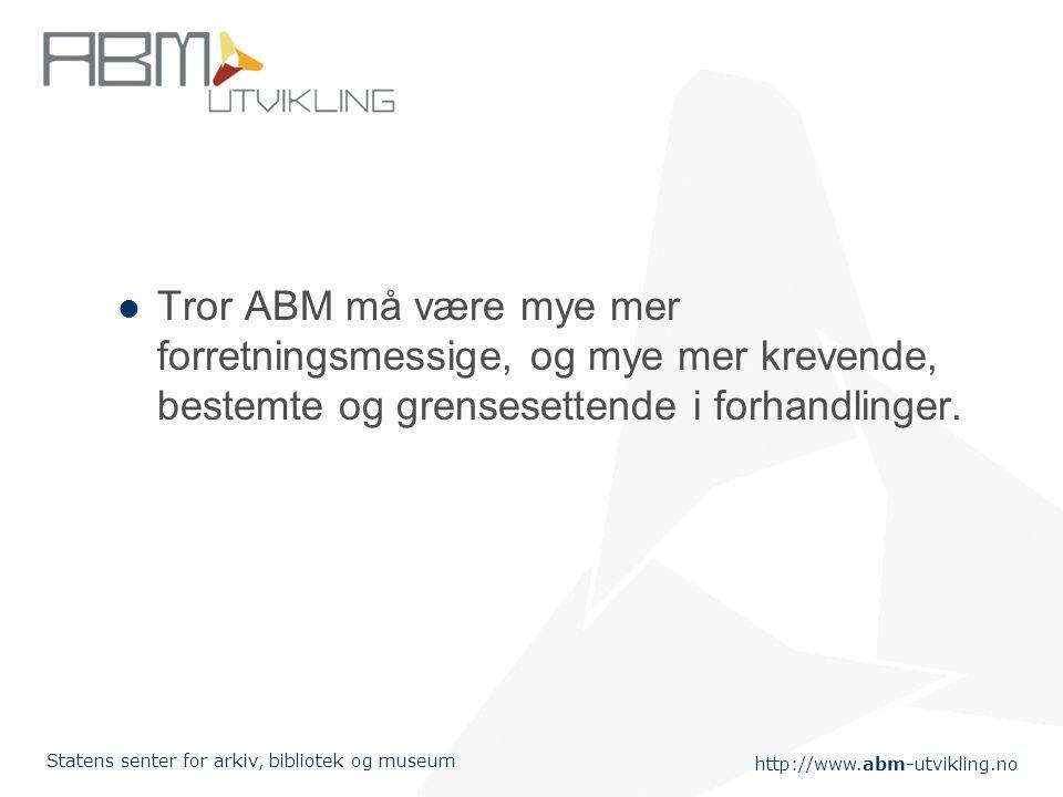 http://www.abm-utvikling.no Statens senter for arkiv, bibliotek og museum Tror ABM må være mye mer forretningsmessige, og mye mer krevende, bestemte og grensesettende i forhandlinger.
