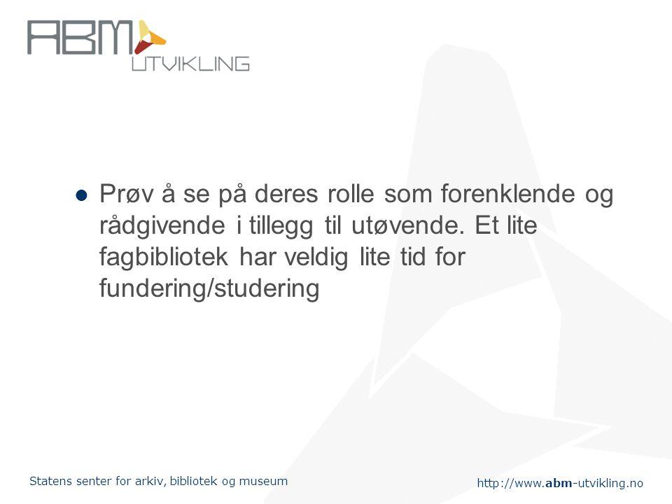 http://www.abm-utvikling.no Statens senter for arkiv, bibliotek og museum Prøv å se på deres rolle som forenklende og rådgivende i tillegg til utøvend