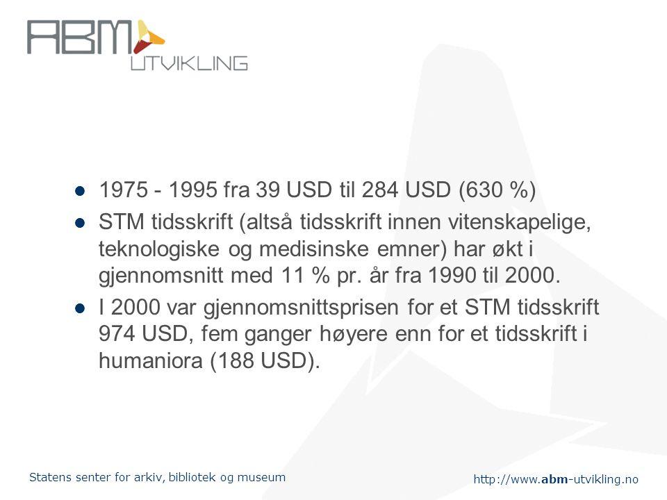 http://www.abm-utvikling.no Statens senter for arkiv, bibliotek og museum 1975 - 1995 fra 39 USD til 284 USD (630 %) STM tidsskrift (altså tidsskrift innen vitenskapelige, teknologiske og medisinske emner) har økt i gjennomsnitt med 11 % pr.