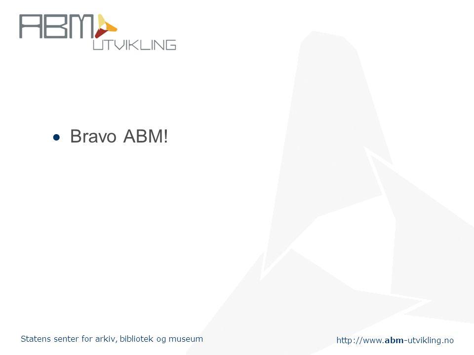 http://www.abm-utvikling.no Statens senter for arkiv, bibliotek og museum  Bravo ABM!