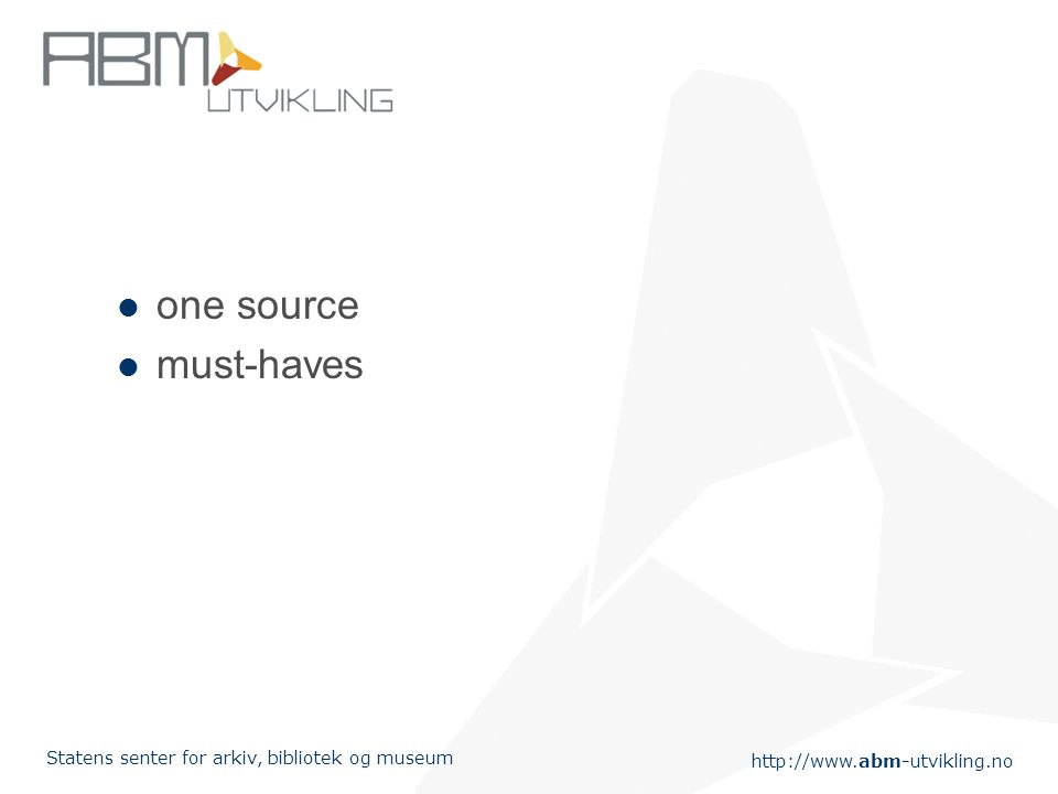 http://www.abm-utvikling.no Statens senter for arkiv, bibliotek og museum one source must-haves