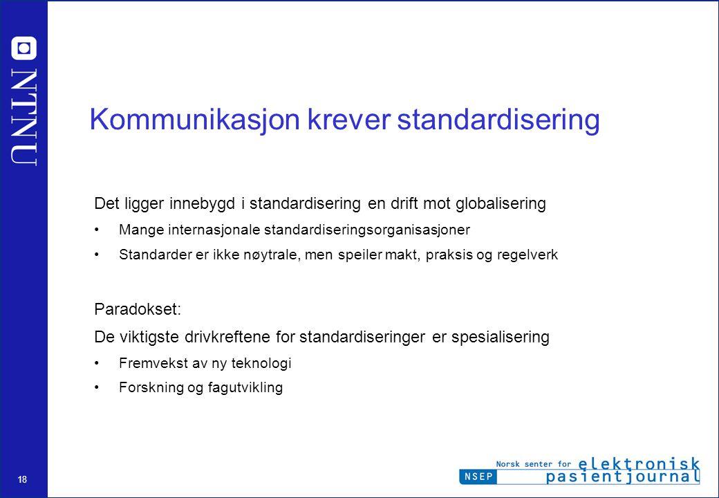18 Kommunikasjon krever standardisering Det ligger innebygd i standardisering en drift mot globalisering Mange internasjonale standardiseringsorganisasjoner Standarder er ikke nøytrale, men speiler makt, praksis og regelverk Paradokset: De viktigste drivkreftene for standardiseringer er spesialisering Fremvekst av ny teknologi Forskning og fagutvikling