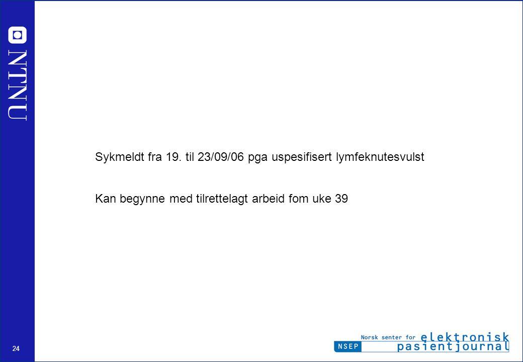 24 Sykmeldt fra 19. til 23/09/06 pga uspesifisert lymfeknutesvulst Kan begynne med tilrettelagt arbeid fom uke 39