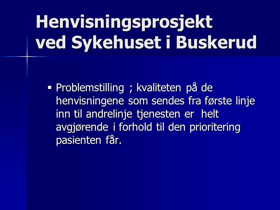 Henvisningsprosjekt ved Sykehuset i Buskerud  Problemstilling ; kvaliteten på de henvisningene som sendes fra første linje inn til andrelinje tjenesten er helt avgjørende i forhold til den prioritering pasienten får.