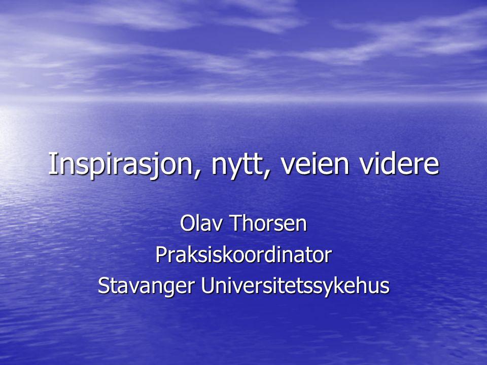 Inspirasjon, nytt, veien videre Olav Thorsen Praksiskoordinator Stavanger Universitetssykehus