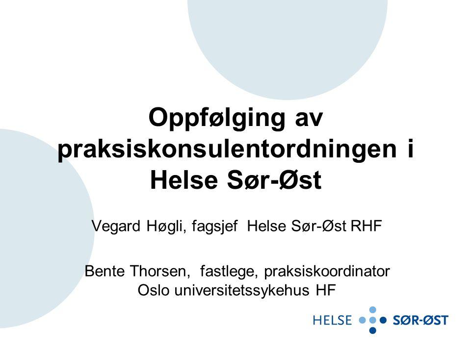 Oppfølging av praksiskonsulentordningen i Helse Sør-Øst Vegard Høgli, fagsjef Helse Sør-Øst RHF Bente Thorsen, fastlege, praksiskoordinator Oslo universitetssykehus HF