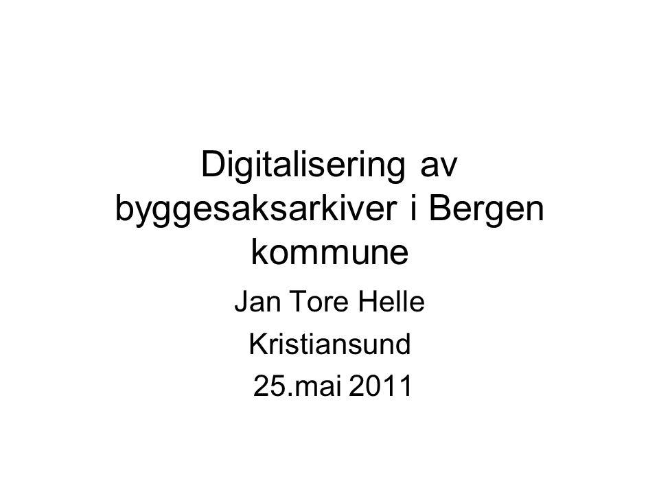 Digitalisering av byggesaksarkiver i Bergen kommune Jan Tore Helle Kristiansund 25.mai 2011