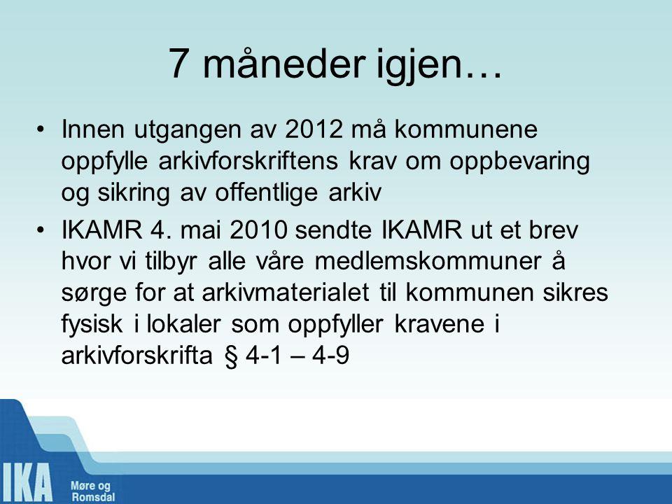 7 måneder igjen… Innen utgangen av 2012 må kommunene oppfylle arkivforskriftens krav om oppbevaring og sikring av offentlige arkiv IKAMR 4.