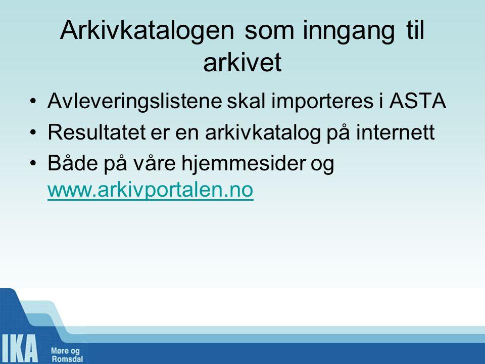 Arkivkatalogen som inngang til arkivet Avleveringslistene skal importeres i ASTA Resultatet er en arkivkatalog på internett Både på våre hjemmesider og www.arkivportalen.no www.arkivportalen.no
