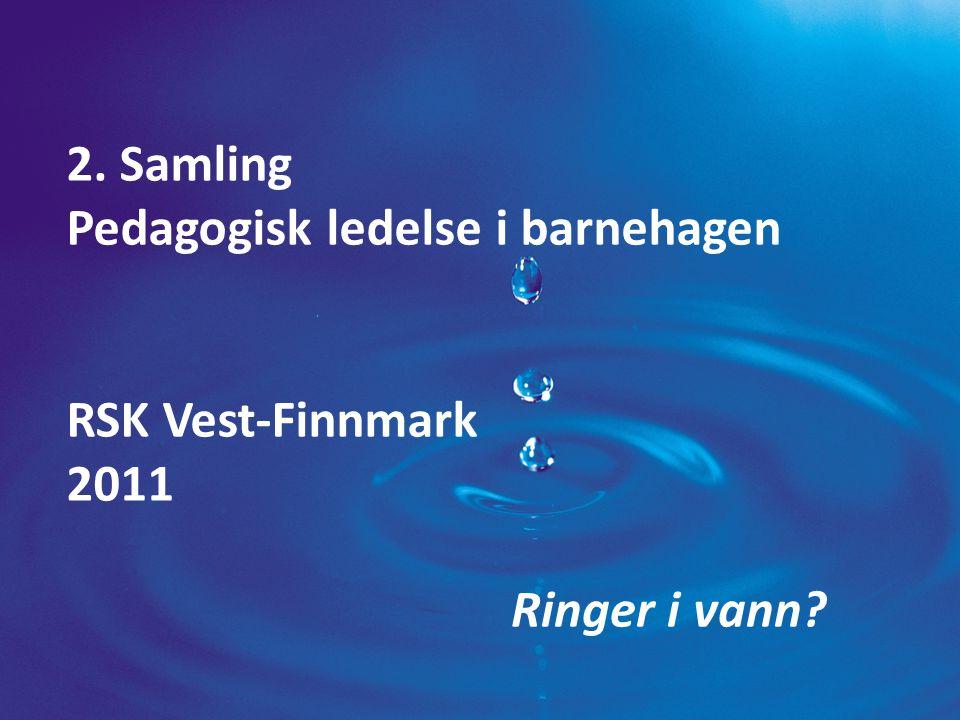 2. Samling Pedagogisk ledelse i barnehagen RSK Vest-Finnmark 2011 Ringer i vann?