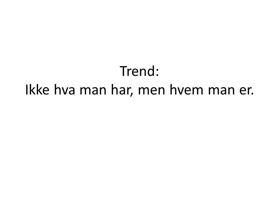 Trend: Ikke hva man har, men hvem man er.
