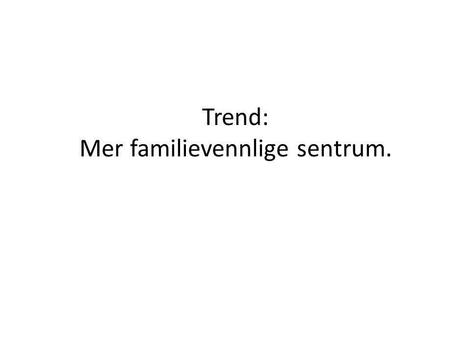 Trend: Mer familievennlige sentrum.