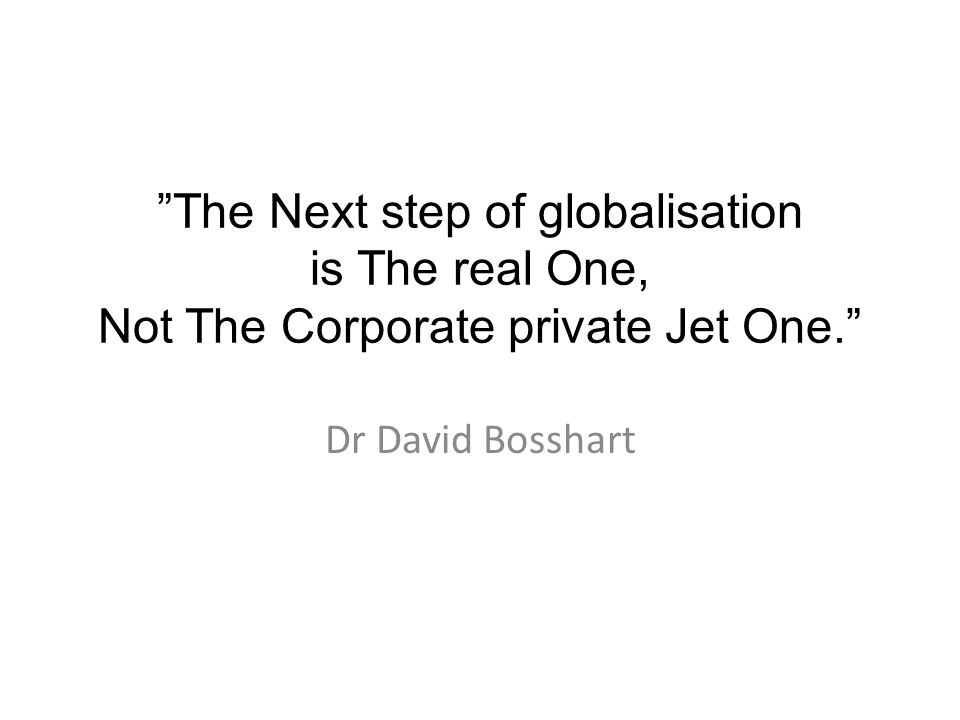 The Next step of globalisation is The real One, Not The Corporate private Jet One. Dr David Bosshart