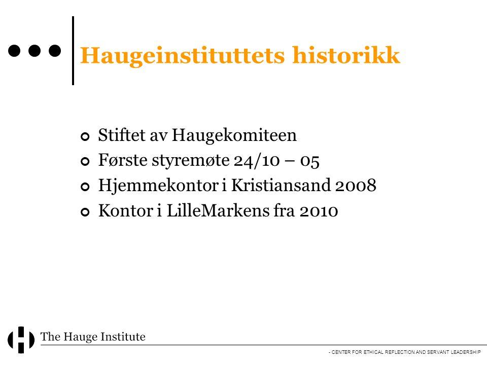 - CENTER FOR ETHICAL REFLECTION AND SERVANT LEADERSHIP Haugeinstituttets historikk Stiftet av Haugekomiteen Første styremøte 24/10 – 05 Hjemmekontor i Kristiansand 2008 Kontor i LilleMarkens fra 2010
