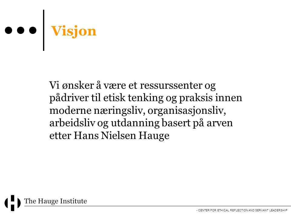 - CENTER FOR ETHICAL REFLECTION AND SERVANT LEADERSHIP Visjon Vi ønsker å være et ressurssenter og pådriver til etisk tenking og praksis innen moderne næringsliv, organisasjonsliv, arbeidsliv og utdanning basert på arven etter Hans Nielsen Hauge