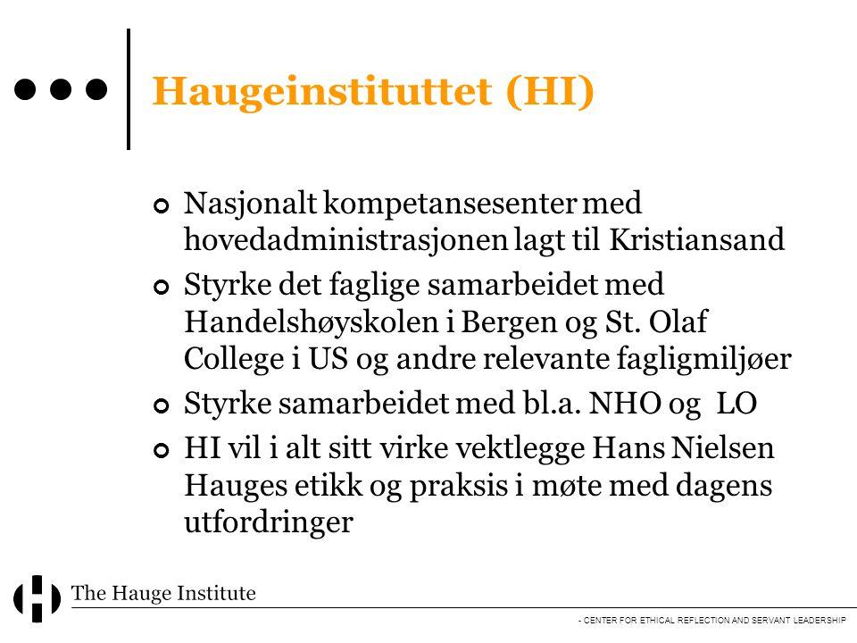 - CENTER FOR ETHICAL REFLECTION AND SERVANT LEADERSHIP Haugeinstituttet (HI) Nasjonalt kompetansesenter med hovedadministrasjonen lagt til Kristiansand Styrke det faglige samarbeidet med Handelshøyskolen i Bergen og St.
