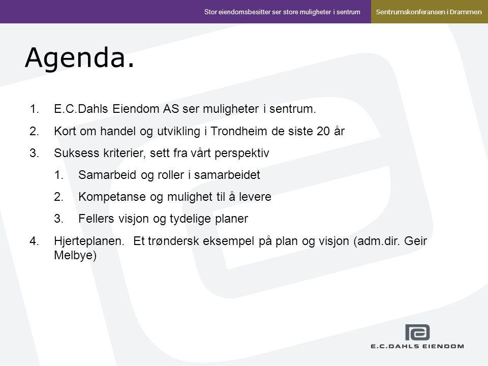 Agenda. 1.E.C.Dahls Eiendom AS ser muligheter i sentrum. 2.Kort om handel og utvikling i Trondheim de siste 20 år 3.Suksess kriterier, sett fra vårt p