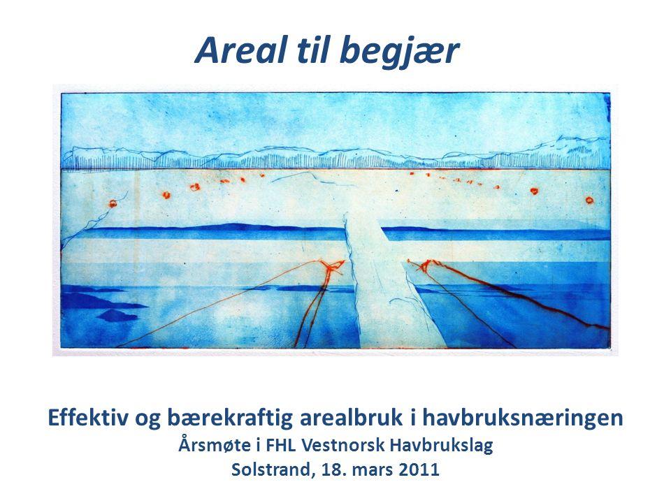 Effektiv og bærekraftig arealbruk i havbruksnæringen Årsmøte i FHL Vestnorsk Havbrukslag Solstrand, 18. mars 2011 Areal til begjær