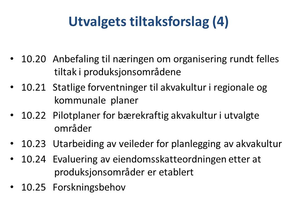 Utvalgets tiltaksforslag (4) 10.20 Anbefaling til næringen om organisering rundt felles tiltak i produksjonsområdene 10.21 Statlige forventninger til akvakultur i regionale og kommunale planer 10.22 Pilotplaner for bærekraftig akvakultur i utvalgte områder 10.23 Utarbeiding av veileder for planlegging av akvakultur 10.24 Evaluering av eiendomsskatteordningen etter at produksjonsområder er etablert 10.25 Forskningsbehov